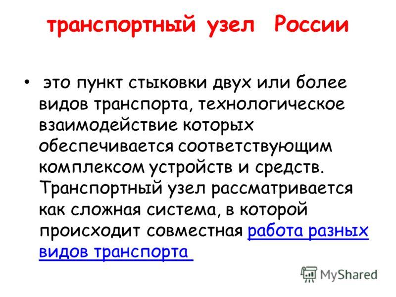 транспортный узел России это пункт стыковки двух или более видов транспорта, технологическое взаимодействие которых обеспечивается соответствующим комплексом устройств и средств. Транспортный узел рассматривается как сложная система, в которой происх