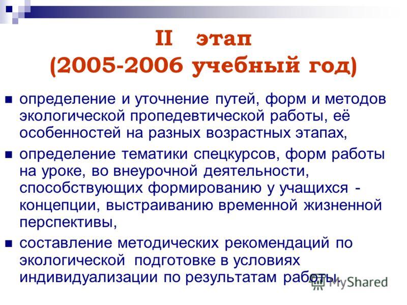 IIэтап (2005-2006 учебный год) определение и уточнение путей, форм и методов экологической пропедевтической работы, её особенностей на разных возрастных этапах, определение тематики спецкурсов, форм работы на уроке, во внеурочной деятельности, способ