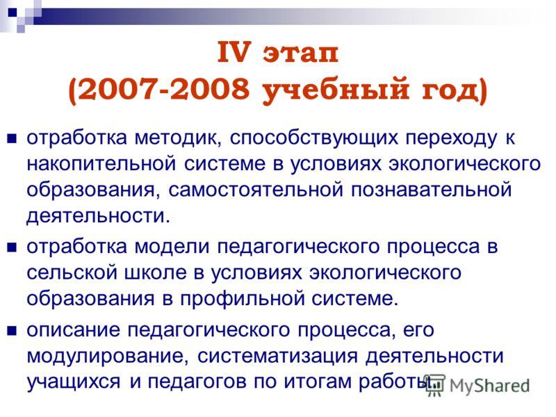 IV этап (2007-2008 учебный год) отработка методик, способствующих переходу к накопительной системе в условиях экологического образования, самостоятельной познавательной деятельности. отработка модели педагогического процесса в сельской школе в услови