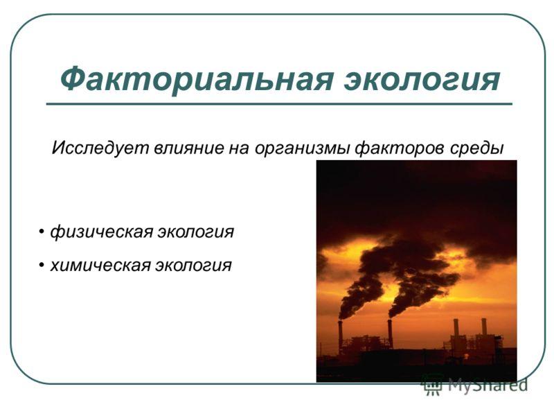 Факториальная экология Исследует влияние на организмы факторов среды физическая экология химическая экология
