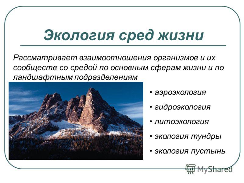 Экология сред жизни Рассматривает взаимоотношения организмов и их сообществ со средой по основным сферам жизни и по ландшафтным подразделениям аэроэкология гидроэкология литоэкология экология тундры экология пустынь