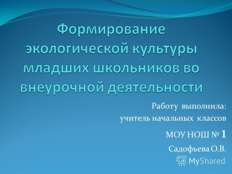Работу выполнила: учитель начальных классов МОУ НОШ 1 Садофьева О.В.