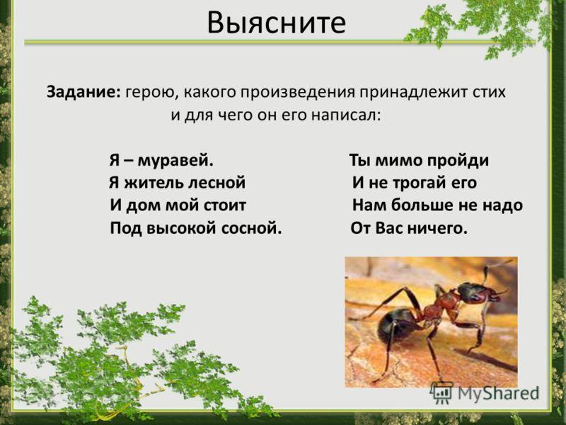 Выясните Задание: герою, какого произведения принадлежит стих и для чего он его написал: Я – муравей. Ты мимо пройди Я житель лесной И не трогай его И дом мой стоит Нам больше не надо Под высокой сосной. От Вас ничего.