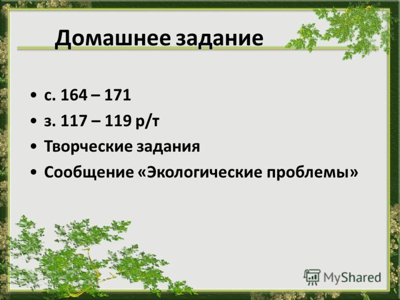Домашнее задание с. 164 – 171 з. 117 – 119 р/т Творческие задания Сообщение «Экологические проблемы»