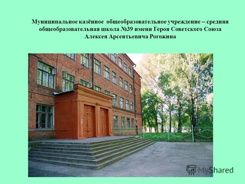Муниципальное казённое общеобразовательное учреждение – средняя общеобразовательная школа 39 имени Героя Советского Союза Алексея Арсентьевича Рогожина