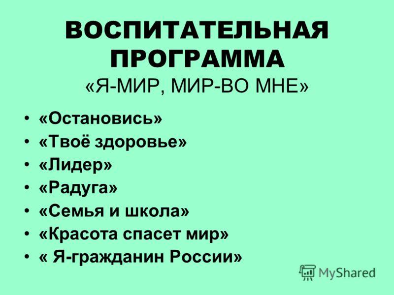 ВОСПИТАТЕЛЬНАЯ ПРОГРАММА «Я-МИР, МИР-ВО МНЕ» «Остановись» «Твоё здоровье» «Лидер» «Радуга» «Семья и школа» «Красота спасет мир» « Я-гражданин России»