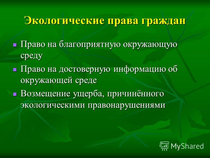 Экологические права граждан Право на благоприятную окружающую среду Право на благоприятную окружающую среду Право на достоверную информацию об окружающей среде Право на достоверную информацию об окружающей среде Возмещение ущерба, причинённого эколог