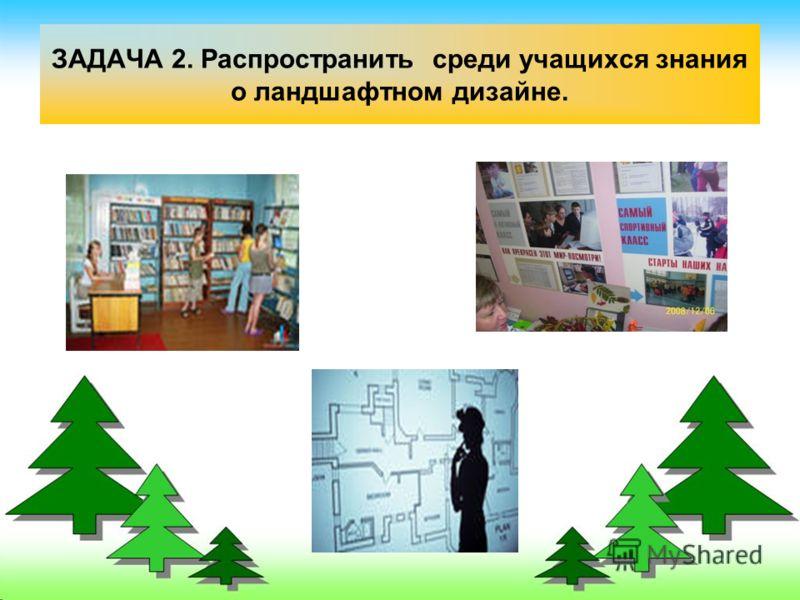 ЗАДАЧА 2. Распространить среди учащихся знания о ландшафтном дизайне.