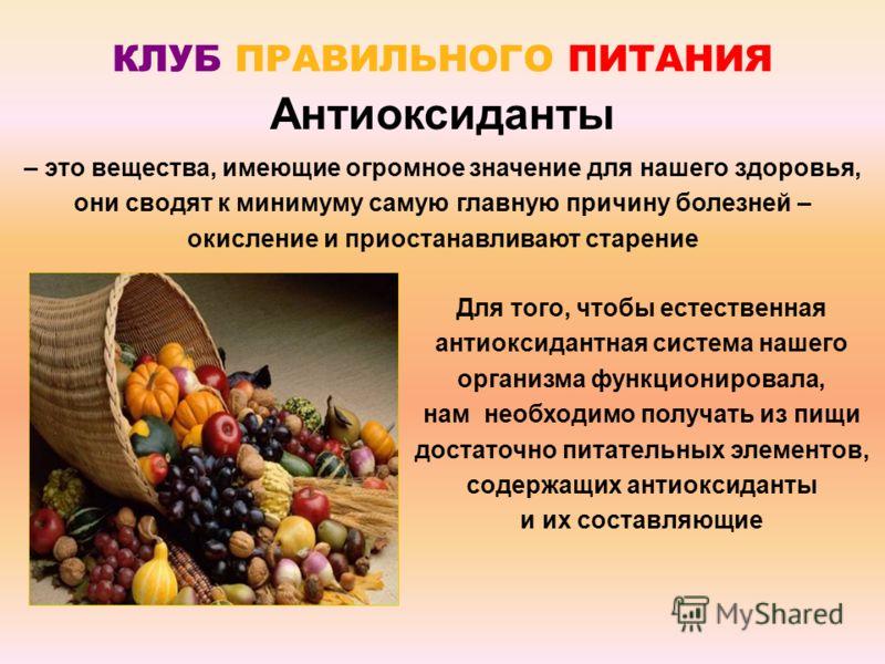 Для того, чтобы естественная антиоксидантная система нашего организма функционировала, нам необходимо получать из пищи достаточно питательных элементов, содержащих антиоксиданты и их составляющие Антиоксиданты КЛУБ ПРАВИЛЬНОГО ПИТАНИЯ – это вещества,