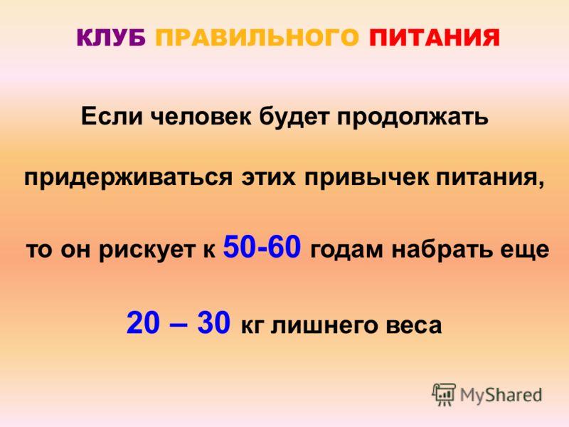 Если человек будет продолжать придерживаться этих привычек питания, то он рискует к 50-60 годам набрать еще 20 – 30 кг лишнего веса КЛУБ ПРАВИЛЬНОГО ПИТАНИЯ