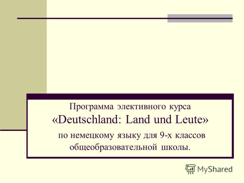 Программа элективного курса «Deutschland: Land und Leute» по немецкому языку для 9-х классов общеобразовательной школы.
