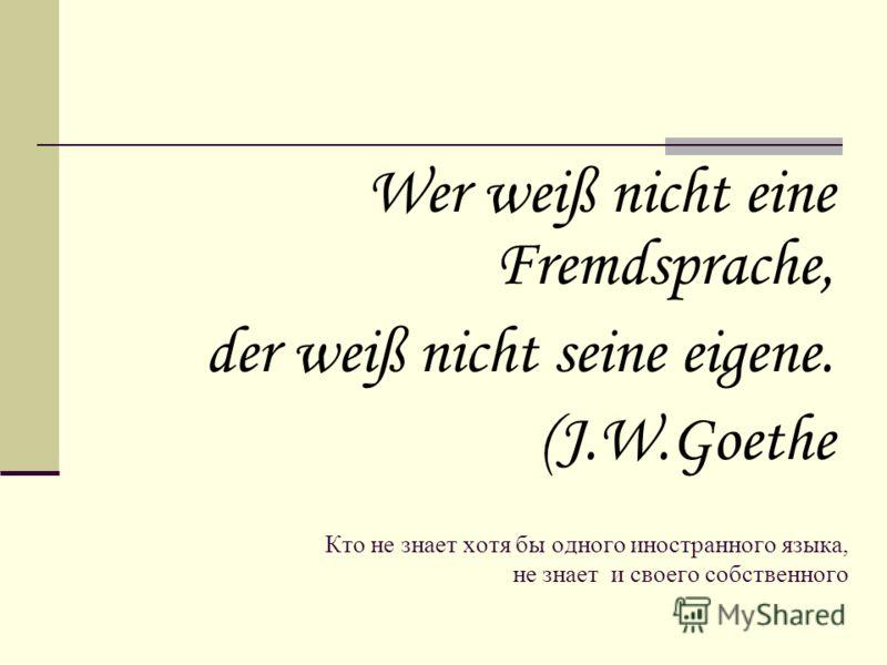 Кто не знает хотя бы одного иностранного языка, не знает и своего собственного Wer weiß nicht eine Fremdsprache, der weiß nicht seine eigene. (J.W.Goethe
