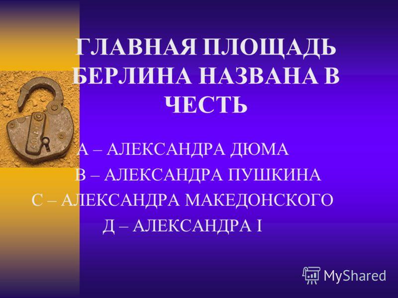 ГЛАВНАЯ ПЛОЩАДЬ БЕРЛИНА НАЗВАНА В ЧЕСТЬ А – АЛЕКСАНДРА ДЮМА В – АЛЕКСАНДРА ПУШКИНА С – АЛЕКСАНДРА МАКЕДОНСКОГО Д – АЛЕКСАНДРА I