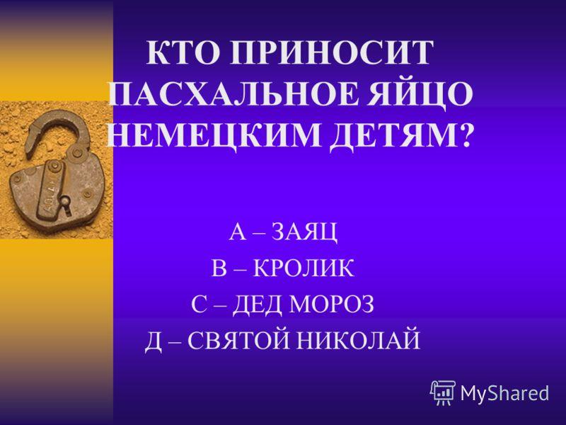 КТО ПРИНОСИТ ПАСХАЛЬНОЕ ЯЙЦО НЕМЕЦКИМ ДЕТЯМ? А – ЗАЯЦ В – КРОЛИК С – ДЕД МОРОЗ Д – СВЯТОЙ НИКОЛАЙ