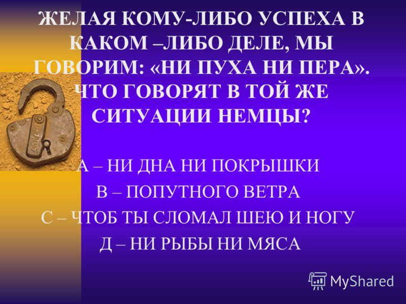 ЖЕЛАЯ КОМУ-ЛИБО УСПЕХА В КАКОМ –ЛИБО ДЕЛЕ, МЫ ГОВОРИМ: «НИ ПУХА НИ ПЕРА». ЧТО ГОВОРЯТ В ТОЙ ЖЕ СИТУАЦИИ НЕМЦЫ? А – НИ ДНА НИ ПОКРЫШКИ В – ПОПУТНОГО ВЕТРА С – ЧТОБ ТЫ СЛОМАЛ ШЕЮ И НОГУ Д – НИ РЫБЫ НИ МЯСА