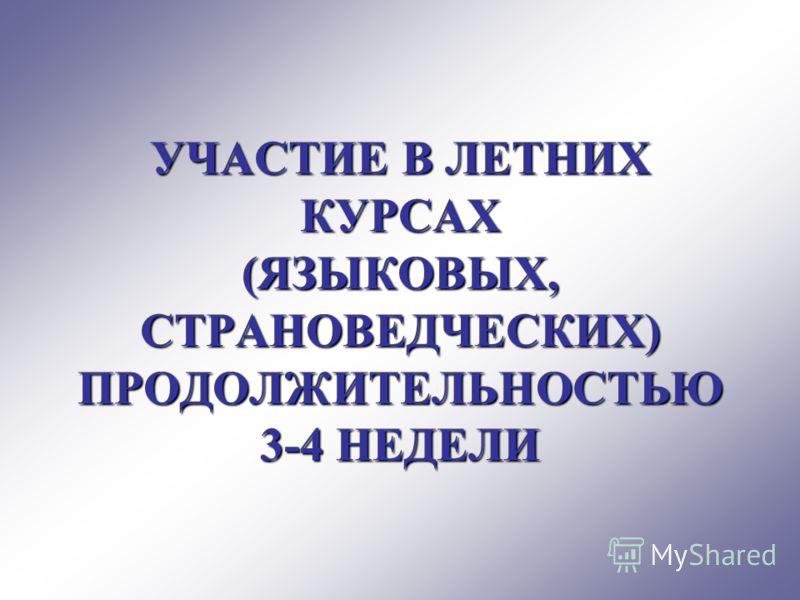 УЧАСТИЕ В ЛЕТНИХ КУРСАХ (ЯЗЫКОВЫХ, СТРАНОВЕДЧЕСКИХ) ПРОДОЛЖИТЕЛЬНОСТЬЮ 3-4 НЕДЕЛИ