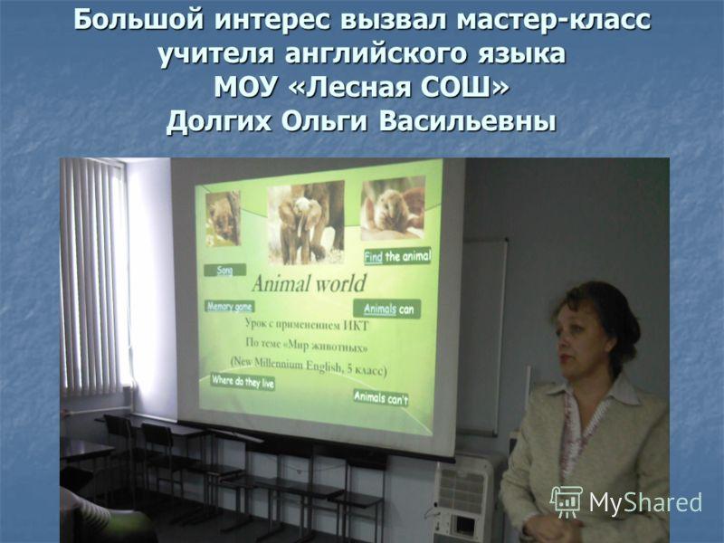 Большой интерес вызвал мастер-класс учителя английского языка МОУ «Лесная СОШ» Долгих Ольги Васильевны
