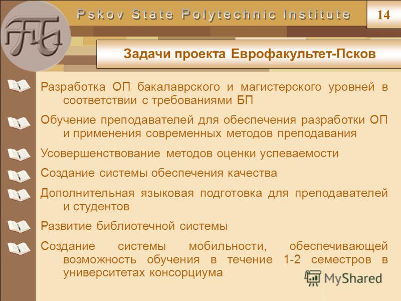 Задачи проекта Еврофакультет-Псков 14 Разработка ОП бакалаврского и магистерского уровней в соответствии с требованиями БП Обучение преподавателей для обеспечения разработки ОП и применения современных методов преподавания Усовершенствование методов