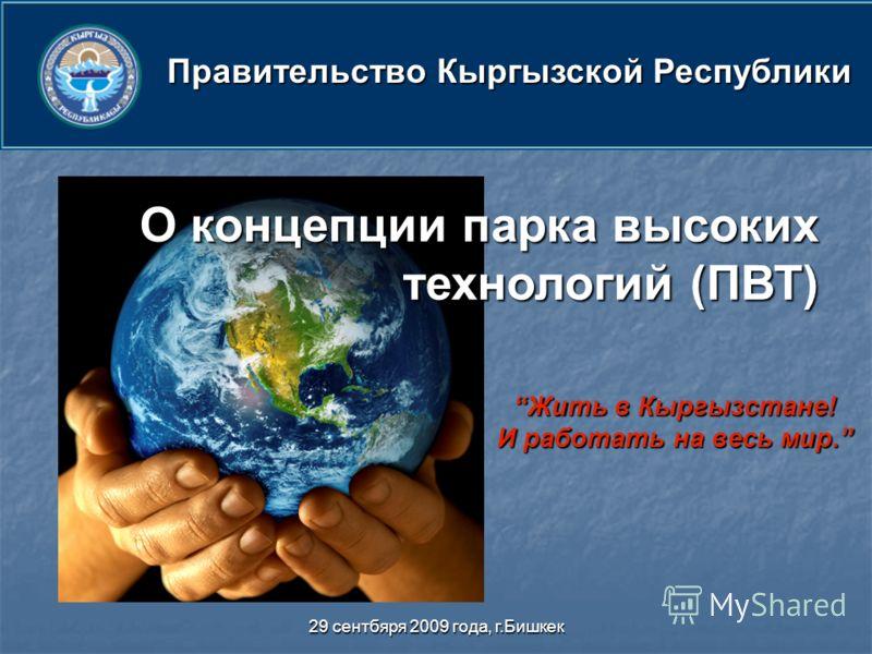 29 сентбяря 2009 года, г.Бишкек Жить в Кыргызстане! И работать на весь мир.Жить в Кыргызстане! И работать на весь мир. О концепции парка высоких технологий (ПВТ) Правительство Кыргызской Республики
