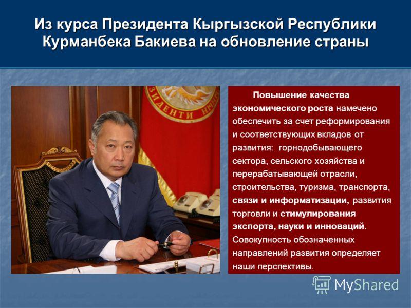 Из курса Президента Кыргызской Республики Курманбека Бакиева на обновление страны Повышение качества экономического роста намечено обеспечить за счет реформирования и соответствующих вкладов от развития: горнодобывающего сектора, сельского хозяйства
