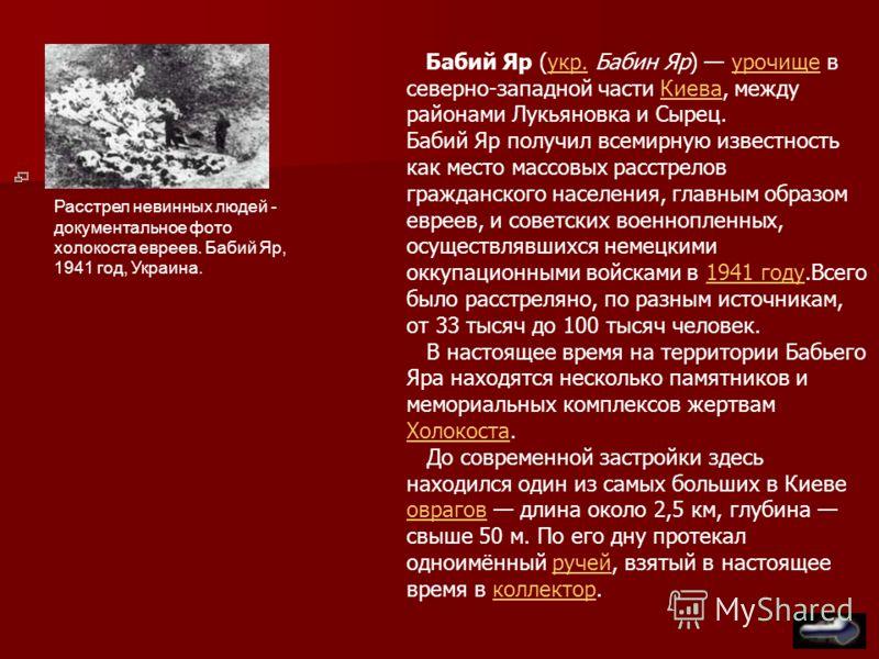 Бабий Яр (укр. Бабин Яр) урочище в северно-западной части Киева, между районами Лукьяновка и Сырец.укр.урочищеКиева Бабий Яр получил всемирную известность как место массовых расстрелов гражданского населения, главным образом евреев, и советских военн