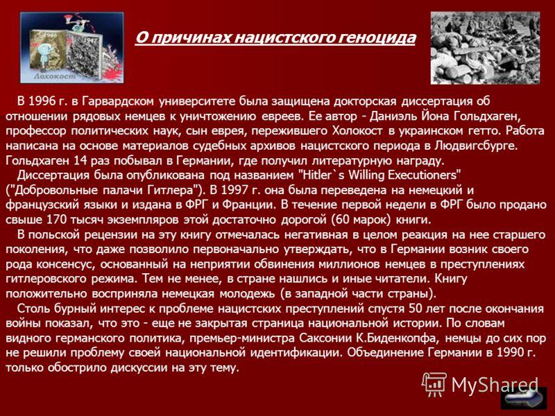 В 1996 г. в Гарвардском университете была защищена докторская диссертация об отношении рядовых немцев к уничтожению евреев. Ее автор - Даниэль Йона Гольдхаген, профессор политических наук, сын еврея, пережившего Холокост в украинском гетто. Работа на