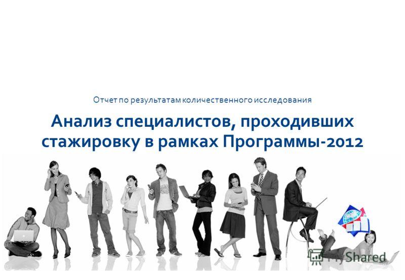 ИССЛЕДОВАТЕЛЬСКАЯ КОМПАНИЯ R A D A R Прошедшие стажировку по Программе 2012 1 RADAR Все, что можно измерить, можно улучшить Отчет по результатам количественного исследования Анализ специалистов, проходивших стажировку в рамках Программы-2012