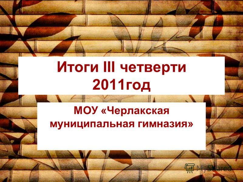 Итоги III четверти 2011год МОУ «Черлакская муниципальная гимназия»