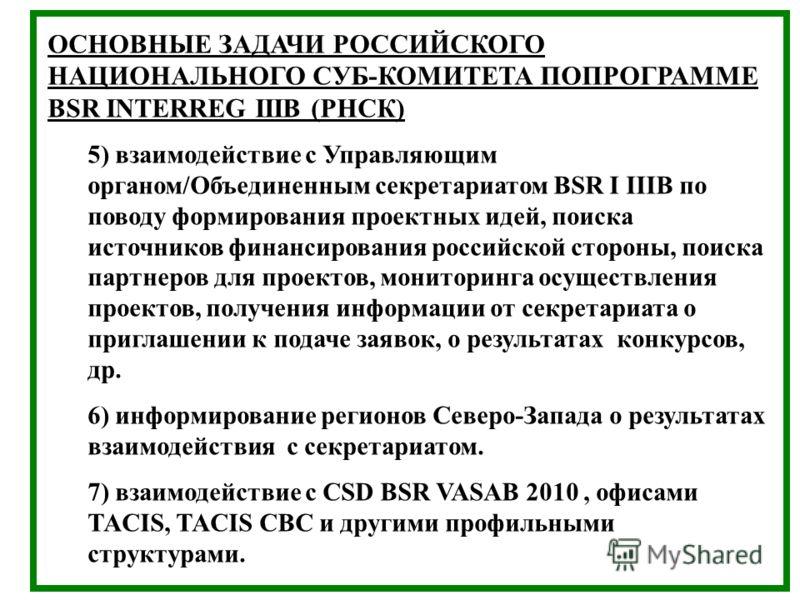 ОСНОВНЫЕ ЗАДАЧИ РОССИЙСКОГО НАЦИОНАЛЬНОГО СУБ-КОМИТЕТА ПОПРОГРАММЕ BSR INTERREG IIIB (РНСК) 5) взаимодействие с Управляющим органом/Объединенным секретариатом BSR I IIIB по поводу формирования проектных идей, поиска источников финансирования российск