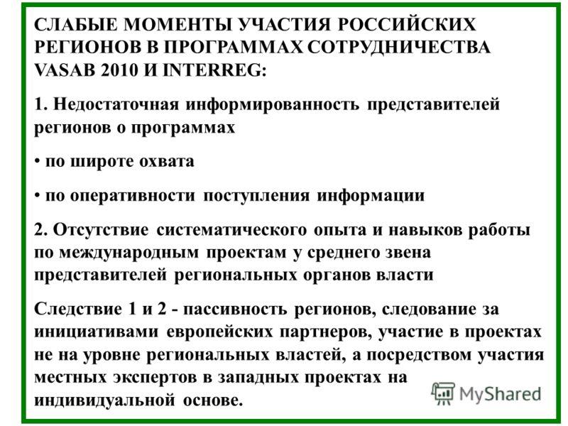 СЛАБЫЕ МОМЕНТЫ УЧАСТИЯ РОССИЙСКИХ РЕГИОНОВ В ПРОГРАММАХ СОТРУДНИЧЕСТВА VASAB 2010 И INTERREG: 1. Недостаточная информированность представителей регионов о программах по широте охвата по оперативности поступления информации 2. Отсутствие систематическ
