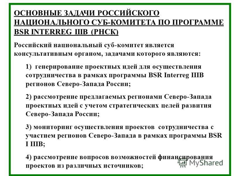 ОСНОВНЫЕ ЗАДАЧИ РОССИЙСКОГО НАЦИОНАЛЬНОГО СУБ-КОМИТЕТА ПО ПРОГРАММЕ BSR INTERREG IIIB (РНСК) Российский национальный суб-комитет является консультативным органом, задачами которого являются: 1) генерирование проектных идей для осуществления сотруднич