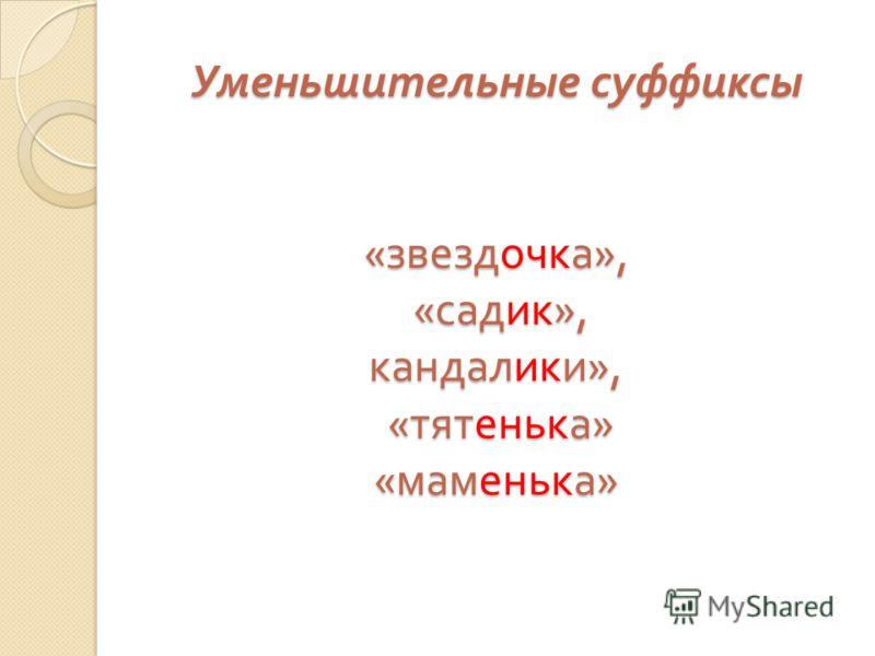 Уменьшительные суффиксы « звездочка », « садик », кандалики », « тятенька » « маменька »