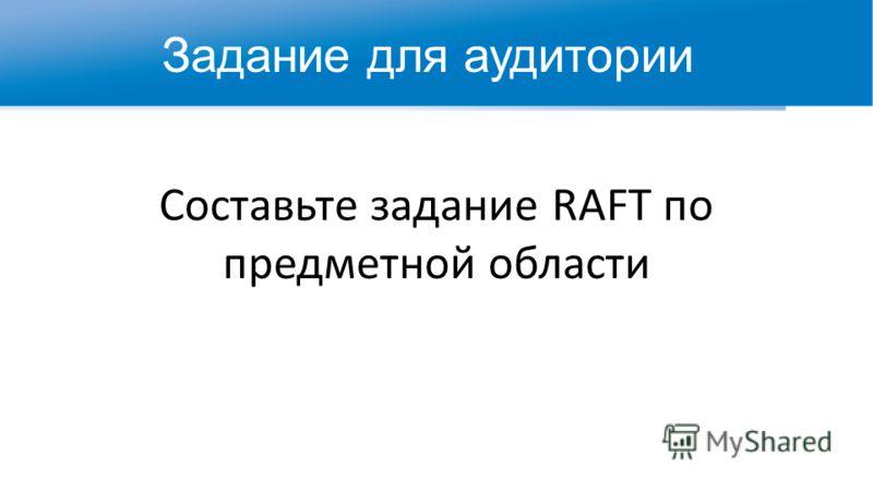 Составьте задание RAFT по предметной области Задание для аудитории