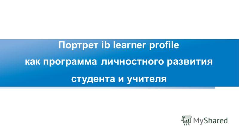 Портрет ib learner profile как программа личностного развития студента и учителя