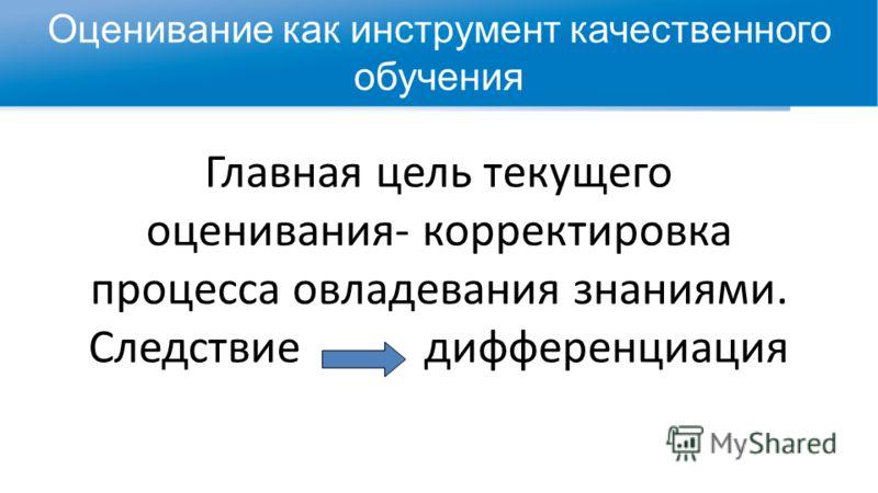 Главная цель текущего оценивания- корректировка процесса овладевания знаниями. Cледствие дифференциация Оценивание как инструмент качественного обучения