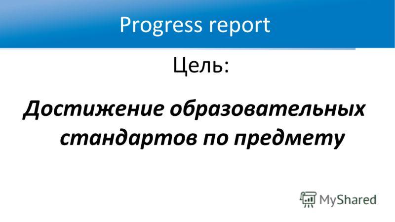 Цель: Достижение образовательных стандартов по предмету Progress report