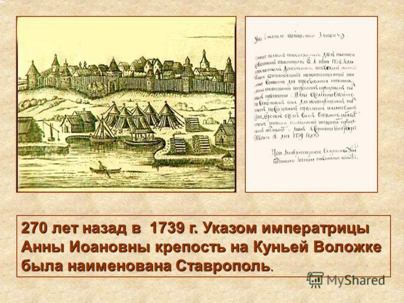 270 лет назад в 1739 г. Указом императрицы Анны Иоановны крепость на Куньей Воложке была наименована Ставрополь.