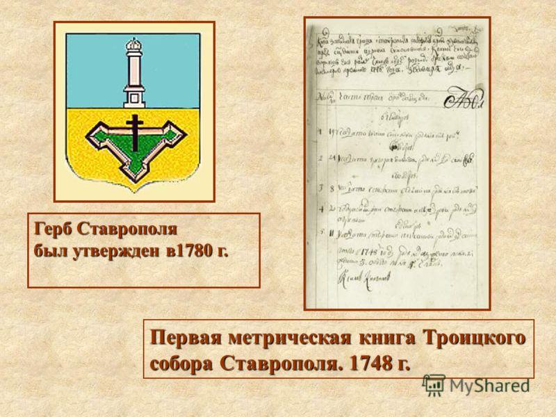Герб Ставрополя был утвержден в1780 г. Первая метрическая книга Троицкого собора Ставрополя. 1748 г.
