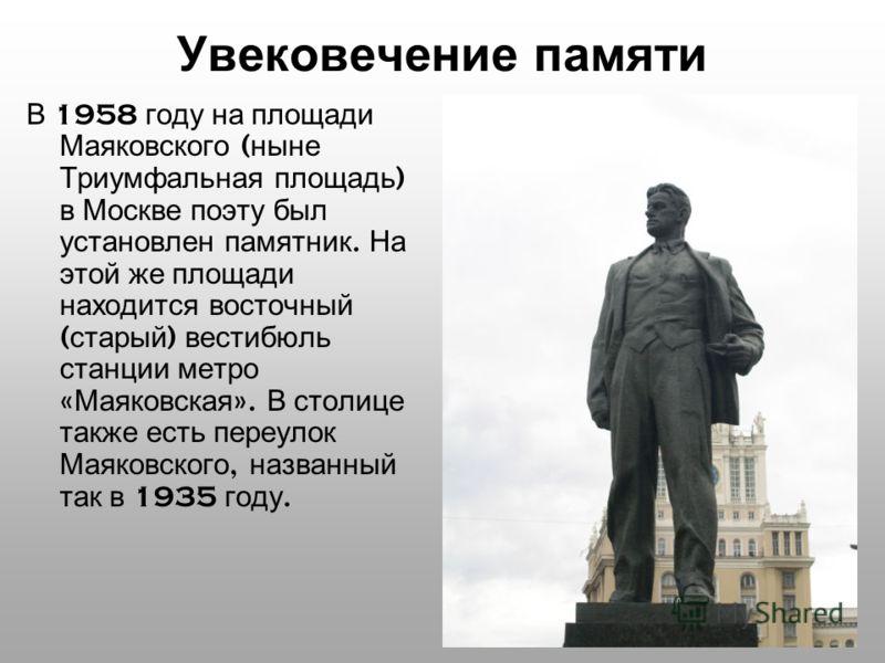 Увековечение памяти В 1958 году на площади Маяковского ( ныне Триумфальная площадь ) в Москве поэту был установлен памятник. На этой же площади находится восточный ( старый ) вестибюль станции метро « Маяковская ». В столице также есть переулок Маяко