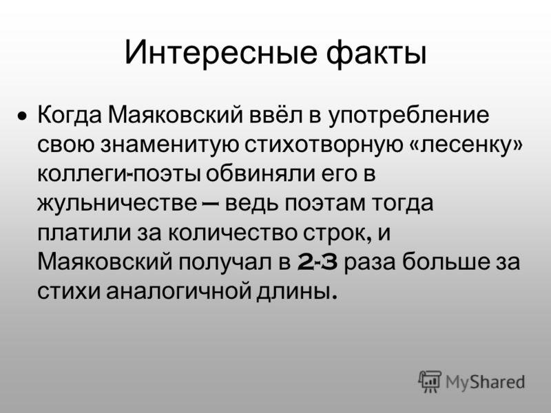Интересные факты Когда Маяковский ввёл в употребление свою знаменитую стихотворную « лесенку » коллеги - поэты обвиняли его в жульничестве ведь поэтам тогда платили за количество строк, и Маяковский получал в 2-3 раза больше за стихи аналогичной длин