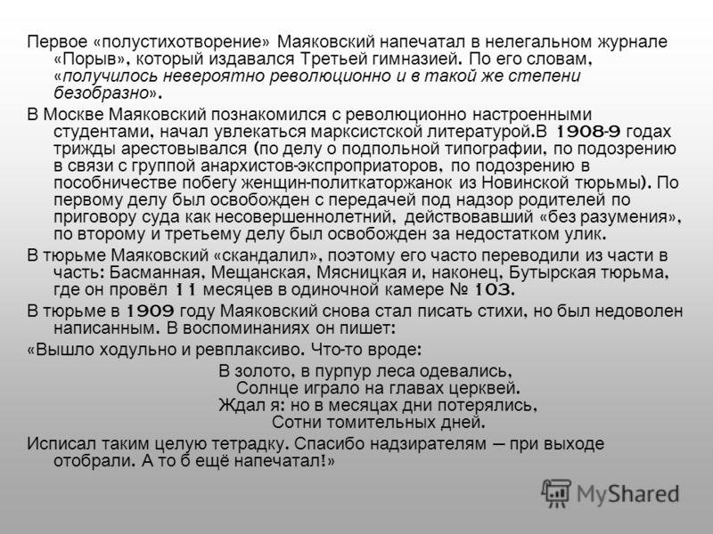 Первое « полустихотворение » Маяковский напечатал в нелегальном журнале « Порыв », который издавался Третьей гимназией. По его словам, « получилось невероятно революционно и в такой же степени безобразно ». В Москве Маяковский познакомился с революци