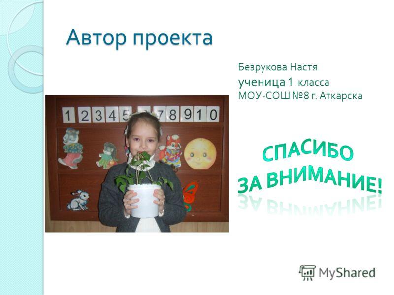 Автор проекта Безрукова Настя ученица 1 класса МОУ-СОШ 8 г. Аткарска