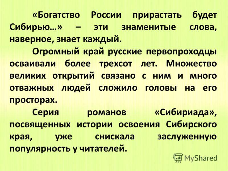 «Богатство России прирастать будет Сибирью…» – эти знаменитые слова, наверное, знает каждый. Огромный край русские первопроходцы осваивали более трехсот лет. Множество великих открытий связано с ним и много отважных людей сложило головы на его просто