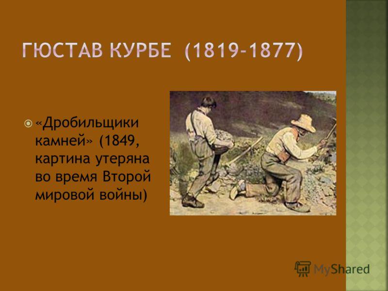 «Дробильщики камней» (1849, картина утеряна во время Второй мировой войны)