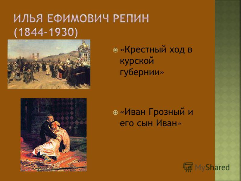 «Крестный ход в курской губернии» «Иван Грозный и его сын Иван»