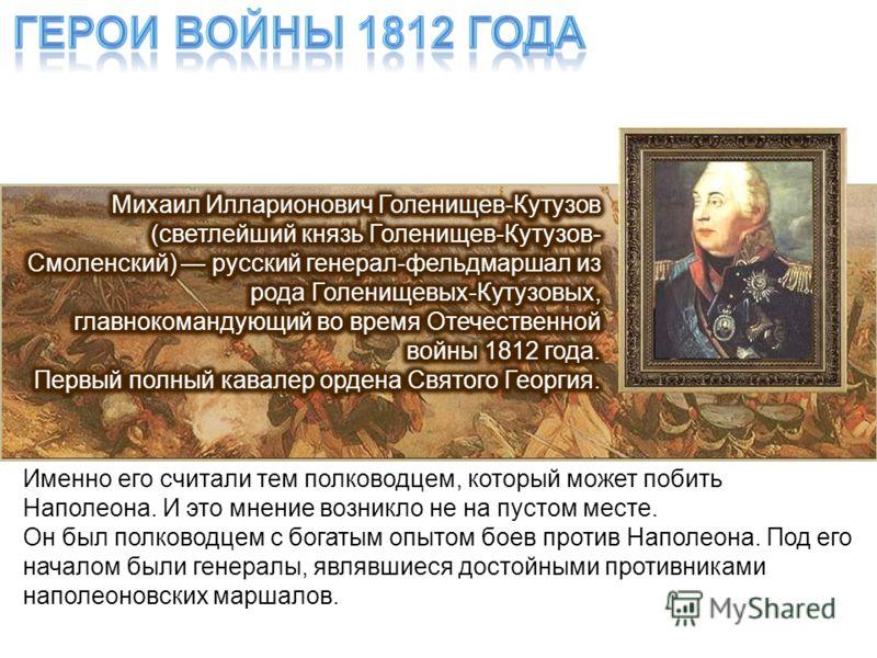 Именно его считали тем полководцем, который может побить Наполеона. И это мнение возникло не на пустом месте. Он был полководцем с богатым опытом боев против Наполеона. Под его началом были генералы, являвшиеся достойными противниками наполеоновских