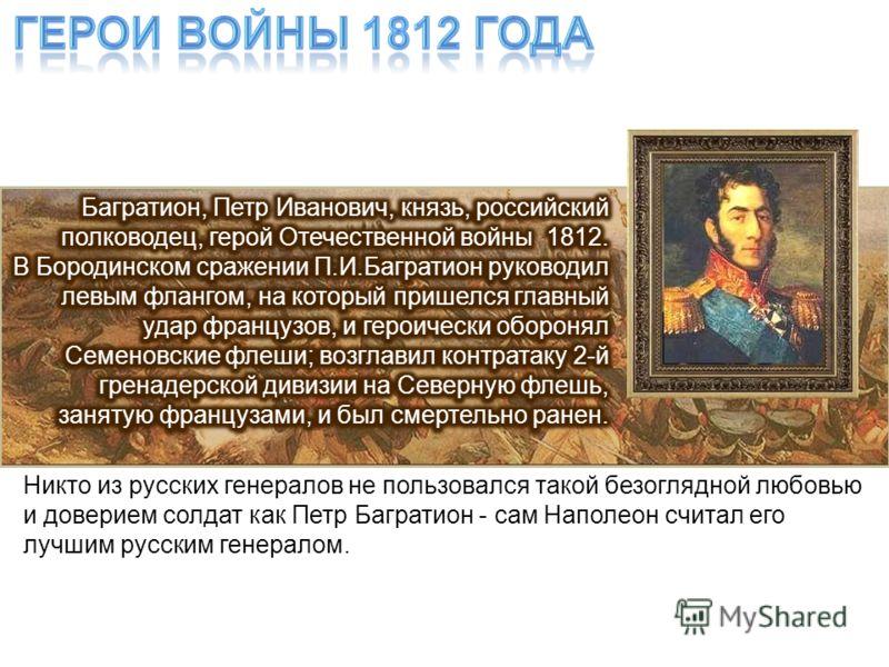 Никто из русских генералов не пользовался такой безоглядной любовью и доверием солдат как Петр Багратион - сам Наполеон считал его лучшим русским генералом.