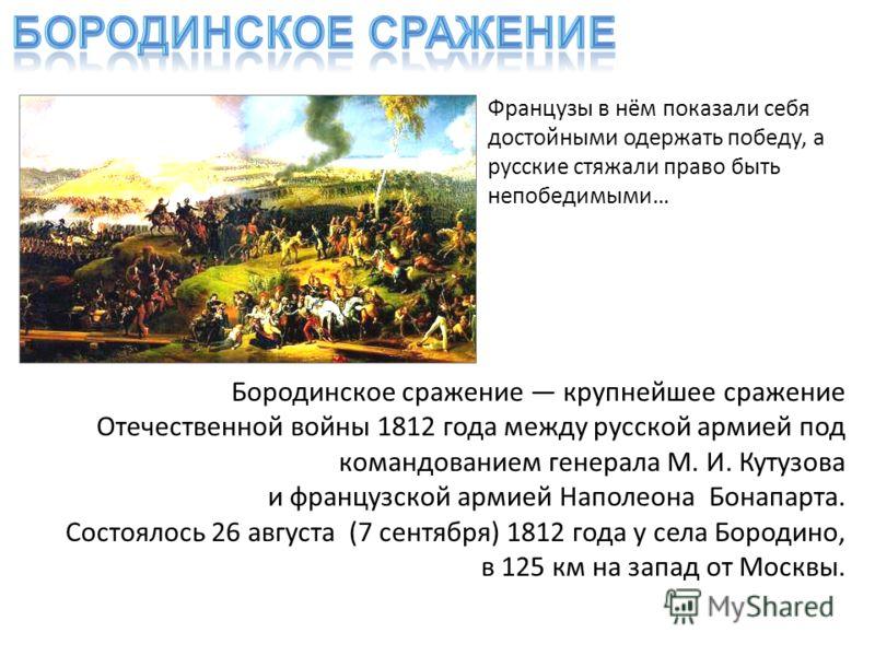 Бородинское сражение крупнейшее сражение Отечественной войны 1812 года между русской армией под командованием генерала М. И. Кутузова и французской армией Наполеона Бонапарта. Состоялось 26 августа (7 сентября) 1812 года у села Бородино, в 125 км на