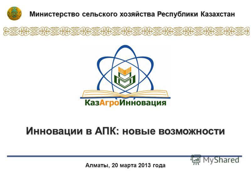 Алматы, 20 марта 2013 года Инновации в АПК: новые возможности Министерство сельского хозяйства Республики Казахстан
