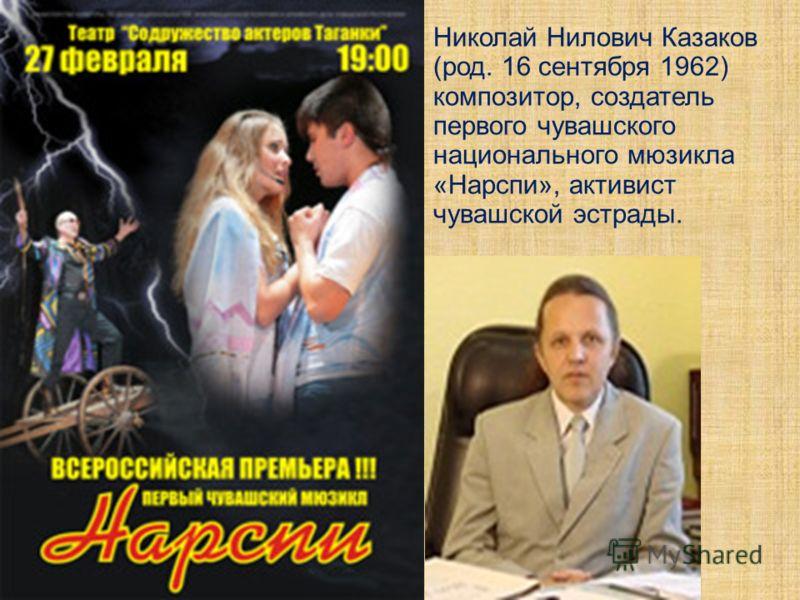 Николай Нилович Казаков (род. 16 сентября 1962) композитор, создатель первого чувашского национального мюзикла «Нарспи», активист чувашской эстрады.